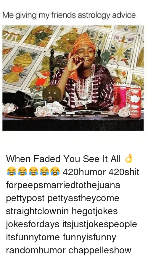 Advice, Friends, and Memes: Me giving my friends astrology advice When Faded You See It All 👌😂😂😂😂😂 420humor 420shit forpeepsmarriedtothejuana pettypost pettyastheycome straightclownin hegotjokes jokesfordays itsjustjokespeople itsfunnytome funnyisfunny randomhumor chappelleshow