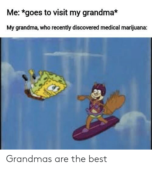 Marijuana: Me: *goes to visit my grandma*  My grandma, who recently discovered medical marijuana: Grandmas are the best