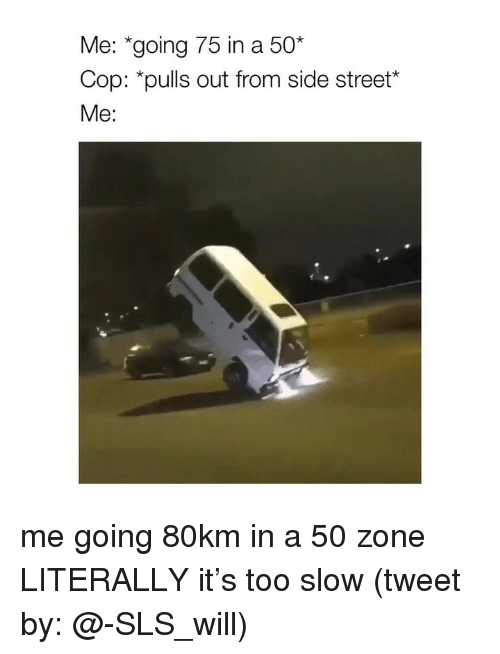 "Girl Memes, Sls, and Tweet: Me: ""going 75 in a 50""  Cop: *pulls out from side street*  Me: me going 80km in a 50 zone LITERALLY it's too slow (tweet by: @-SLS_will)"