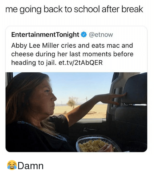 Jail, Memes, and School: me going back to school after break  EntertainmentTonight @etnow  Abby Lee Miller cries and eats mac and  cheese during her last moments before  heading to jail. et.tv/2tAbQEFR 😂Damn