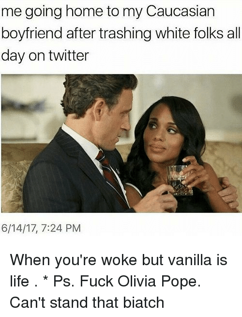 Olivia Pope: me going home to my Caucasian  boyfriend after trashing white folks all  day on twitter  6/14/17, 7:24 PM When you're woke but vanilla is life . * Ps. Fuck Olivia Pope. Can't stand that biatch