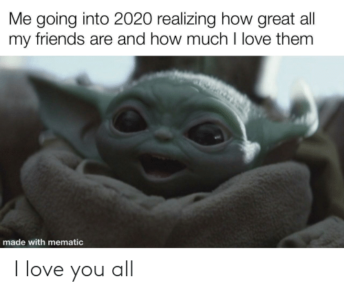 How Much: Me going into 2020 realizing how great all  my friends are and how much I love them  made with mematic I love you all