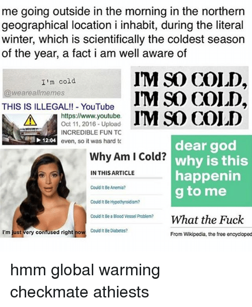Global Warming, Memes, and Wikipedia: me going outside in the morning in the northern  geographical location i inhabit, during the literal  winter, which is scientifically the coldest season  of the year, a fact i am well aware of  I'm cold  weare allmemes  IM SAD COLD,  THIS IS ILLEGAL!! YouTube  A https://www.youtube.  IM SO COLD  Oct 11, 2016 Upload  INCREDIBLE FUN TC  12:04  even, so it was hard tc  dear god  Why Am Cold?  why is this  happenin  IN THIS ARTICLE  Could t Be Anemia?  g to me  could It  Be Hypothyroidism?  Could lt Bea Blood Vessel Problem?  What the Fuck  I'm just very confused right no  Could Be Diabetes?  From Wikipedia, the free encycloped hmm global warming checkmate athiests