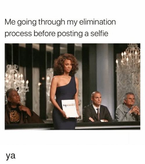 Selfie, Girl Memes, and Through: Me going through my elimination  process before posting a selfie ya