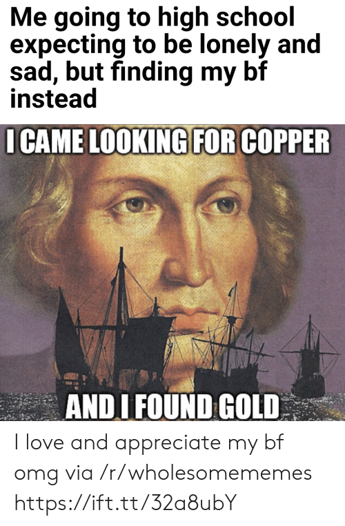 I Came: Me going to high school  expecting to be lonely and  sad, but finding my bf  instead  I CAME LOOKING FOR COPPER  ANDI FOUND GOLD I love and appreciate my bf omg via /r/wholesomememes https://ift.tt/32a8ubY