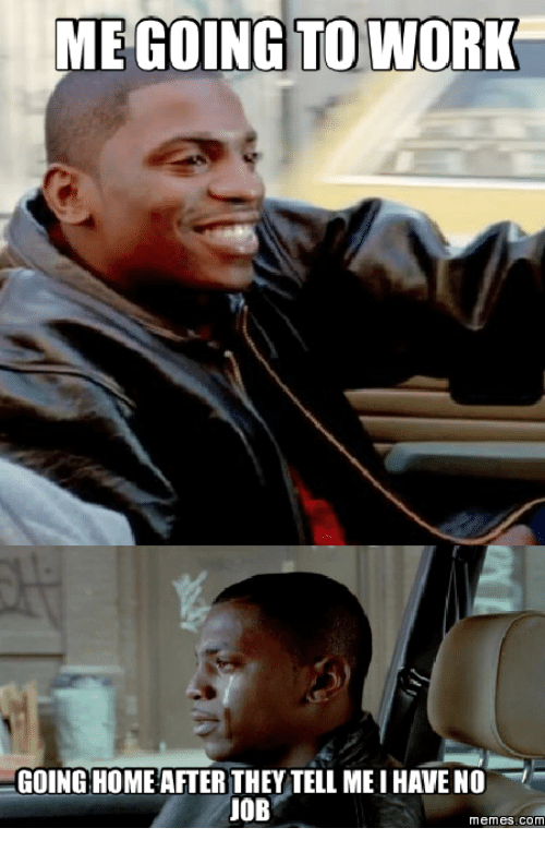 Work From Home Meme: ME GOING TO WORK  GOING HOME AFTER THEY TELL MEI HAVE NO  UOB  memes. COM
