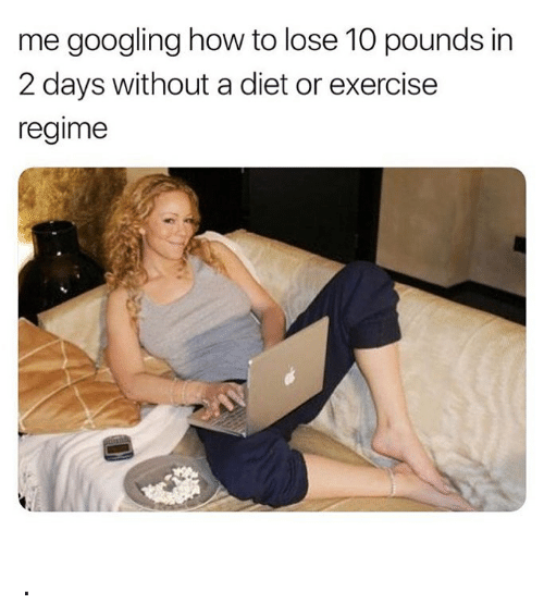 Exercise, How To, and Girl Memes: me googling how to lose 10 pounds in  2 days without a diet or exercise  regime .
