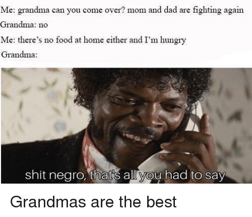 no food: Me: grandma can you come over? mom and dad are fighting again  Grandma: no  Me: there's no food at home either and I'm hungry  Grandma  shit negro, that's all you had to say Grandmas are the best