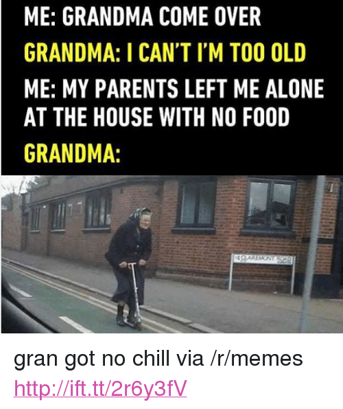 """Got No Chill: ME: GRANDMA COME OVER  GRANDMA: I CAN'T I'M TOO OLD  ME: MY PARENTS LEFT ME ALONE  AT THE HOUSE WITH NO FOOD  GRANDMA: <p>gran got no chill via /r/memes <a href=""""http://ift.tt/2r6y3fV"""">http://ift.tt/2r6y3fV</a></p>"""