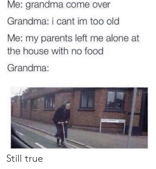 no food: Me: grandma come over  Grandma: i cant im too old  Me: my parents left me alone at  the house with no food  Grandma: Still true