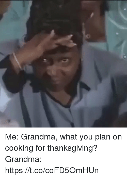 Blackpeopletwitter, Grandma, and Thanksgiving: Me: Grandma, what you plan on cooking for thanksgiving?   Grandma: https://t.co/coFD5OmHUn