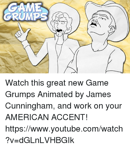 Grumping: ME  GRUMPS  ラ/ Watch this great new Game Grumps Animated by James Cunningham, and work on your AMERICAN ACCENT! https://www.youtube.com/watch?v=dGLnLVHBGIk