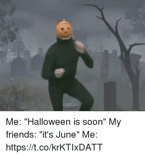 "Friends, Halloween, and Soon...: Me: ""Halloween is soon""  My friends: ""it's June""  Me: https://t.co/krKTIxDATT"