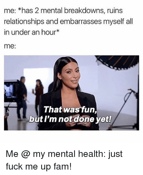 Fam, Relationships, and Fuck: me: *has 2 mental breakdowns, ruins  relationships and embarrasses myself all  in under an hour  me  That was fun,  but I'm not done yet! Me @ my mental health: just fuck me up fam!