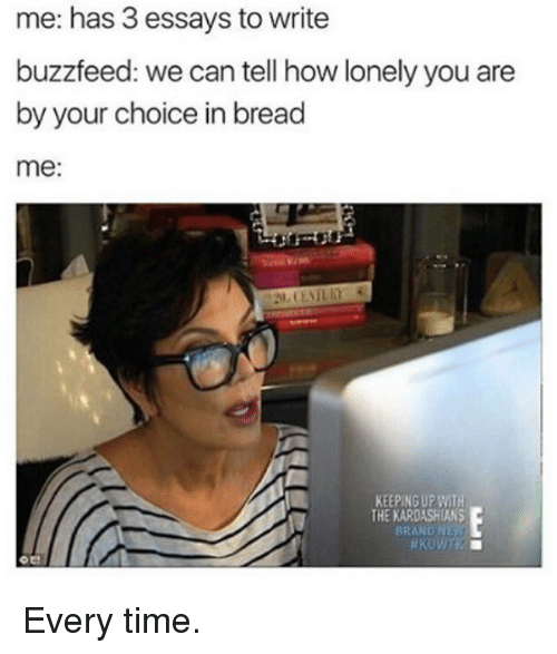 keeping up with the kardashian: me: has 3 essays to write  buzzfeed: we can tell how lonely you are  by your choice in bread  me:  KEEPING UP WITH  THE KARDASHIANS  BRAND NEW Every time.