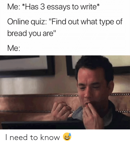 "I Need To Know: Me: *Has 3 essays to write*  Online quiz: ""Find out what type of  bread you are""  Me: I need to know 😅"