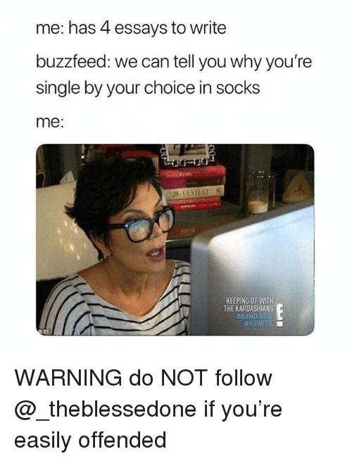 Kardashians, Keeping Up With the Kardashians, and Buzzfeed: me: has 4 essays to write  buzzfeed: we can tell you why you're  single by your choice in socks  me:  KEEPING UP WITH  THE KARDASHIANS  BRAND NEy WARNING do NOT follow @_theblessedone if you're easily offended