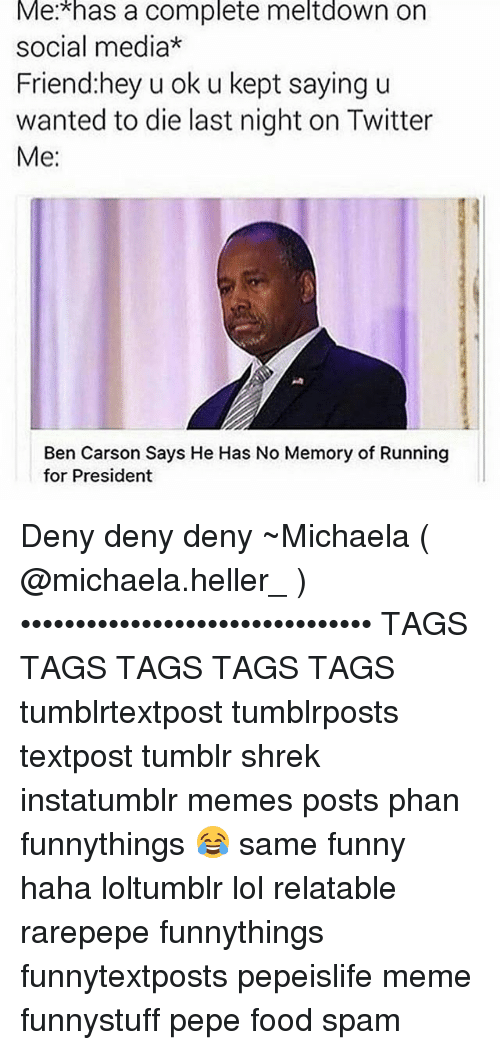 Ben Carson, Food, and Funny: Me has a complete meltdown on  social media*  Friend: hey u ok u kept saying u  wanted to die last night on Twitter  Me:  Ben Carson Says He Has No Memory of Running  for President Deny deny deny ~Michaela ( @michaela.heller_ )•••••••••••••••••••••••••••••••• TAGS TAGS TAGS TAGS TAGS tumblrtextpost tumblrposts textpost tumblr shrek instatumblr memes posts phan funnythings 😂 same funny haha loltumblr lol relatable rarepepe funnythings funnytextposts pepeislife meme funnystuff pepe food spam