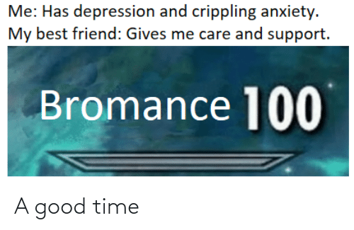 Crippling Anxiety: Me: Has depression and crippling anxiety.  My best friend: Gives me care and support.  Bromance 100 A good time