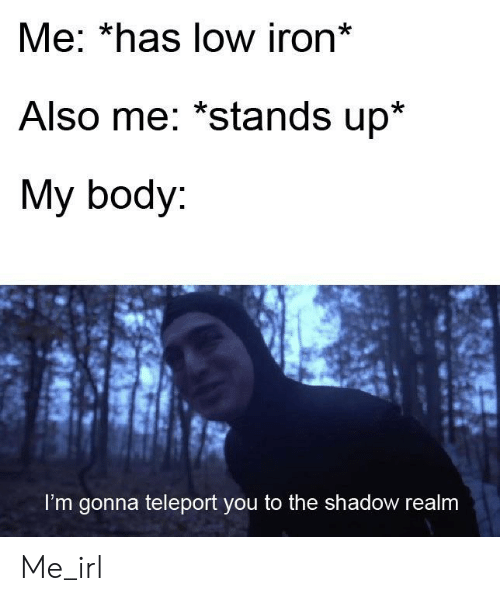 The Shadow: Me: *has low iron*  Also me: *stands up*  My body:  I'm gonna teleport you to the shadow realm Me_irl