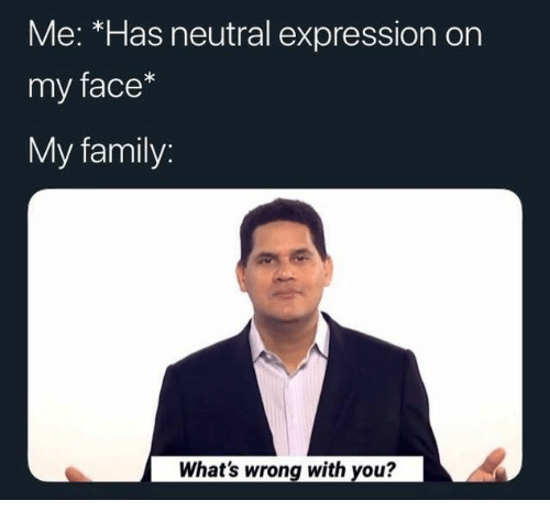 neutral: Me: *Has neutral expression on  my face*  My family:  What's wrong with you?