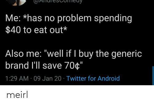 "brand: Me: *has no problem spending  $40 to eat out*  Also me: ""well if I buy the generic  brand l'll save 70¢""  1:29 AM · 09 Jan 20 · Twitter for Android meirl"