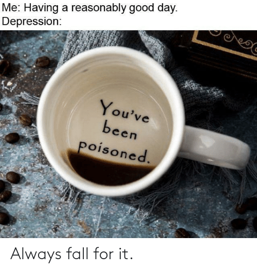 good day: Me: Having a reasonably good day.  Depression:  You've  been  poisoned. Always fall for it.