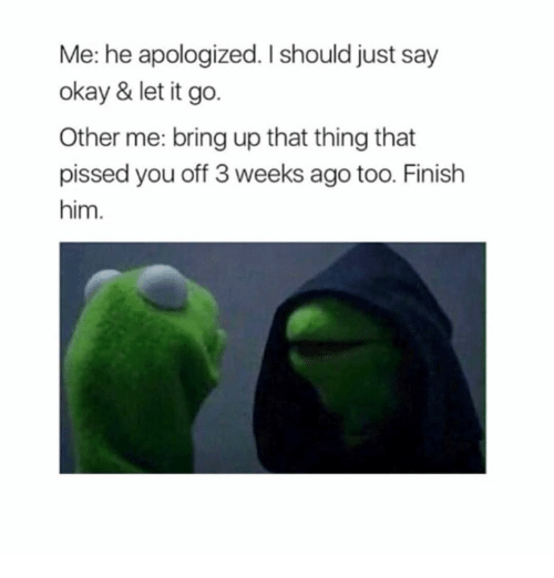 Let It Go, Okay, and Girl Memes: Me: he apologized. I should just say  okay & let it go.  Other me: bring up that thing that  pissed you off 3 weeks ago too. Finish  him