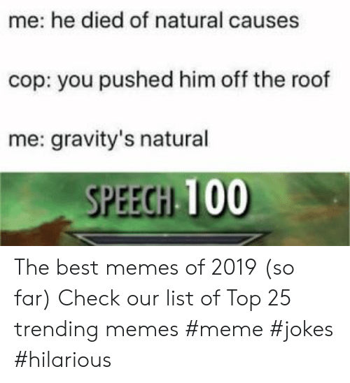 Memes Meme: me: he died of natural causes  cop: you pushed him off the roof  me: gravity's natural  SPEECHI 100 The best memes of 2019 (so far) Check our list of Top 25 trending memes  #meme #jokes #hilarious