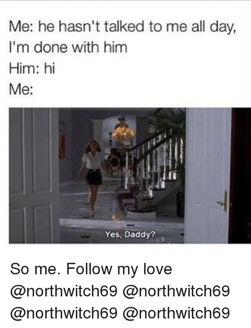 Love, Memes, and 🤖: Me: he hasn't talked to me all day,  I'm done with him  Him: hi  Me:  li  Yes, Daddy? So me. Follow my love @northwitch69 @northwitch69 @northwitch69 @northwitch69