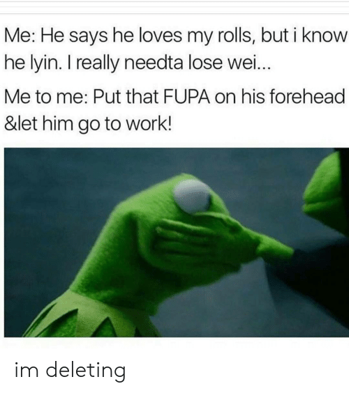 fupa: Me: He says he loves my rolls, but i know  he lyin. I really needta lose wei  Me to me: Put that FUPA on his forehead  &let him go to work.! im deleting