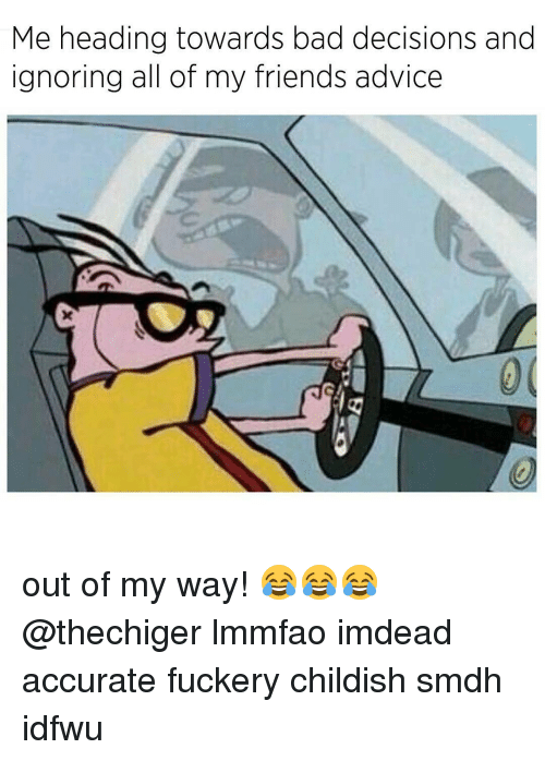 bad decision: Me heading towards bad decisions and  ignoring all of my friends advice out of my way! 😂😂😂 @thechiger lmmfao imdead accurate fuckery childish smdh idfwu