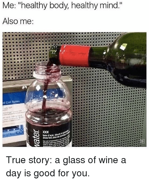 """coll: Me: """"healthy body, healthy mind.""""  Also me  Coll Rotes True story: a glass of wine a day is good for you."""