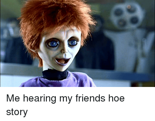 Friends, Funny, and Hoe: Me hearing my friends hoe story