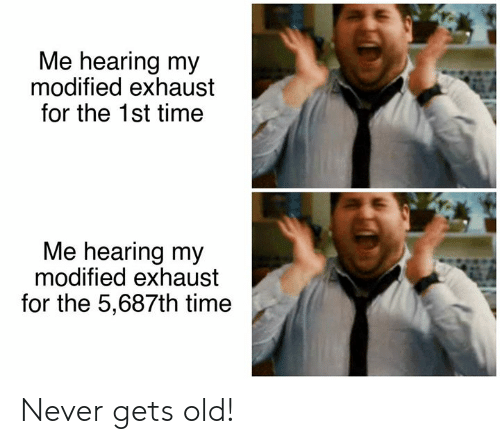 Never Gets Old: Me hearing my  modified exhaust  for the 1st time  Me hearing my  modified exhaust  for the 5,687th time Never gets old!