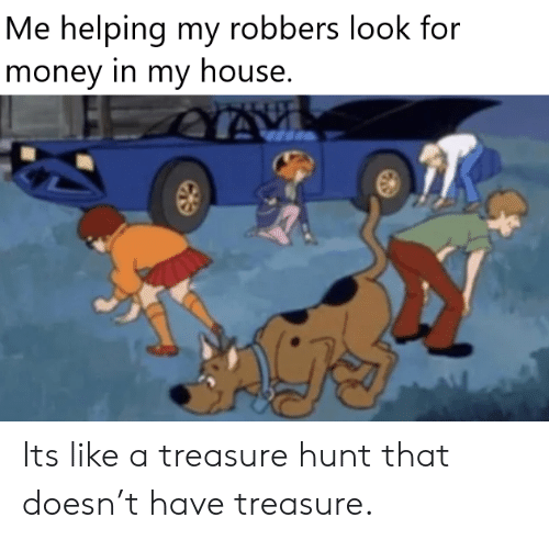 robbers: Me helping my robbers look for  money in my house. Its like a treasure hunt that doesn't have treasure.