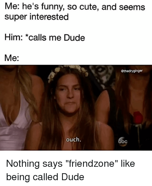 """Cute, Dude, and Friendzone: Me: he's funny, so cute, and seems  super interested  Him: *calls me Dude  Me  @thedryginger  ouch. Nothing says """"friendzone"""" like being called Dude"""