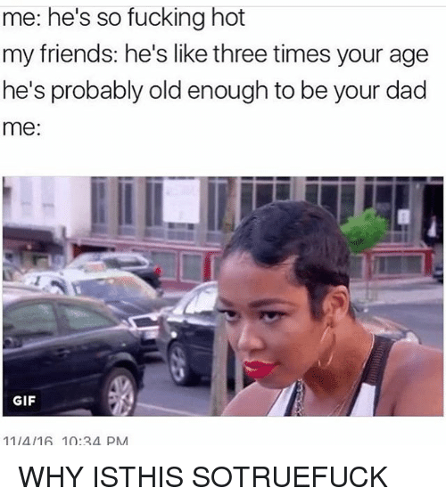 Dad, Friends, and Fucking: me: he's so fucking hot  my friends: he's like three times your age  he's probably old enough to be your dad  me:  GIF  11/4/16 10:34 PM WHY ISTHIS SOTRUEFUCK