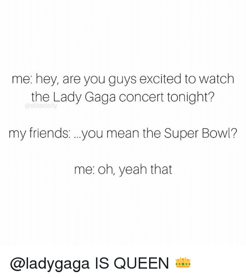 Excits: me: hey, are you guys excited to watch  the Lady Gaga concert tonight?  @elite daily  my friends ...you mean the Super Bowl?  me: oh, yeah that @ladygaga IS QUEEN 👑