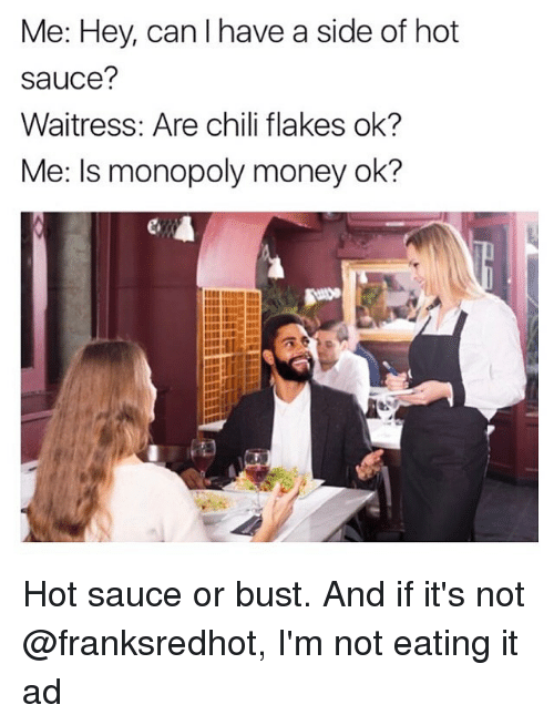 Funny, Money, and Monopoly: Me: Hey, can I have a side of hot  sauce?  Waitress: Are chili flakes ok?  Me: Is monopoly money ok? Hot sauce or bust. And if it's not @franksredhot, I'm not eating it ad