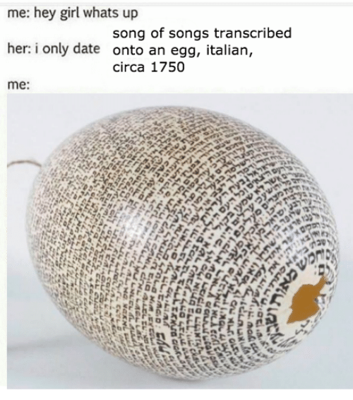 Hey Girl: me: hey girl whats up  song of songs transcribed  her: i only date onto an egg, italian,  circa 1750  me