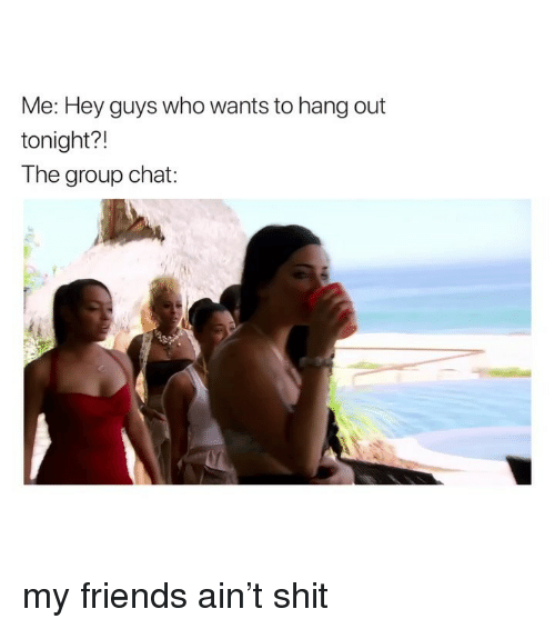 Friends, Group Chat, and Shit: Me: Hey guys who wants to hang out  tonight?!  The group chat: my friends ain't shit