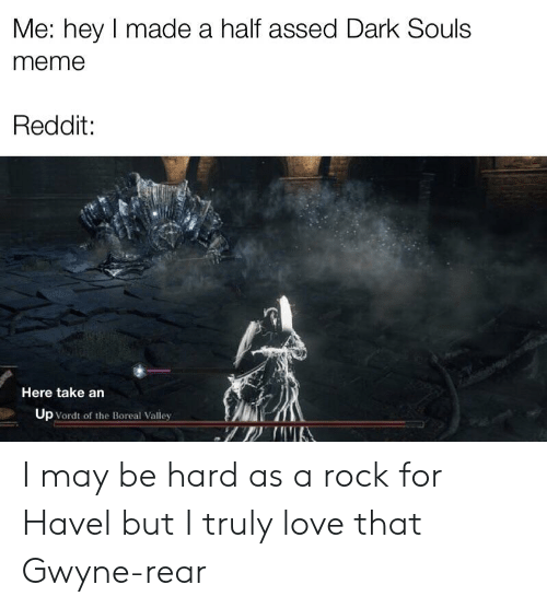 Dark Souls Meme: Me: hey I made a half assed Dark Souls  meme  Reddit:  Here take an  Up Vordt of the Boreal Valley I may be hard as a rock for Havel but I truly love that Gwyne-rear