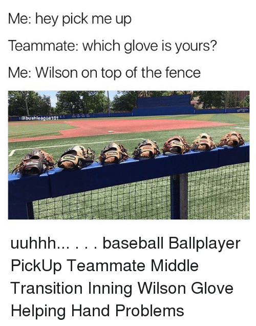 gloving: Me: hey pick me up  Teammate: which glove is yours?  Me: Wilson on top of the fence uuhhh... . . . baseball Ballplayer PickUp Teammate Middle Transition Inning Wilson Glove Helping Hand Problems