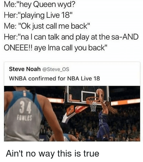 "Ayees: Me:""hey Queen wyd?  Her:""playing Live 18""  Me: ""Ok just call me back""  Her:""na l can talk and play at the sa-AND  ONEEE!! aye lma call you back""  Steve Noah @Steve OS  WNBA confirmed for NBA Live 18 Ain't no way this is true"