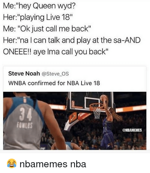 "Basketball, Nba, and Sports: Me:""hey Queen wyd?  Her:""playing Live 18""  Me: ""Ok just call me back""  Her:""na l can talk and play at the sa-AND  ONEEE!! aye lma call you back""  Steve Noah @Steve OS  WNBA confirmed for NBA Live 18  3 4  owLeS  @NBAMEMES 😂 nbamemes nba"