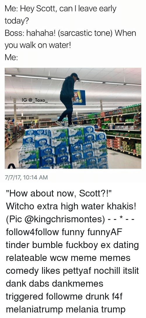 """Leave Early: Me: Hey Scot, can I leave early  today?  Boss: hahaha! (sarcastic tone) When  you walk on water!  Me:  IG@_Taxo  7/7/17, 10:14 AM """"How about now, Scott?!"""" Witcho extra high water khakis! (Pic @kingchrismontes) - - * - - follow4follow funny funnyAF tinder bumble fuckboy ex dating relateable wcw meme memes comedy likes pettyaf nochill itslit dank dabs dankmemes triggered followme drunk f4f melaniatrump melania trump"""
