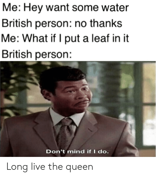 Long Live: Me: Hey want some water  British person: no thanks  Me: What if I put a leaf in it  British person:  Don't mind if I do. Long live the queen