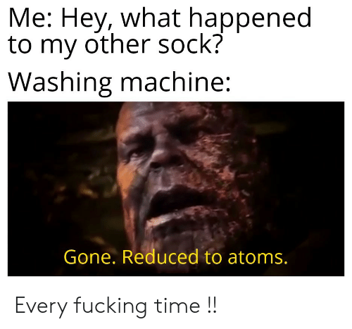 washing machine: Me: Hey, what happened  to my other sock?  Washing machine:  Gone. Reduced to atoms. Every fucking time !!