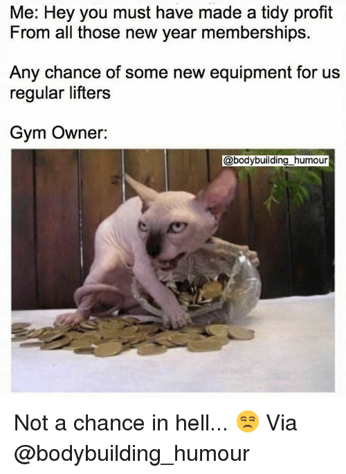 Gym, New Year's, and Bodybuilding: Me: Hey you must have made a tidy profit  From all those new year memberships.  Any chance of some new equipment for us  regular lifters  Gym Owner:  @bodybuilding_humour Not a chance in hell... 😒 Via @bodybuilding_humour
